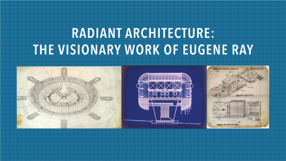 radiant architecture: the visionary work of Eugene Ray